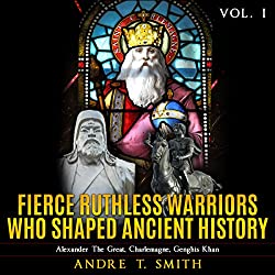 Fierce Ruthless Warriors Who Shaped Ancient History Vol. I