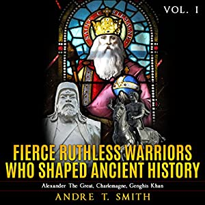 Fierce Ruthless Warriors Who Shaped Ancient History Vol. I Audiobook
