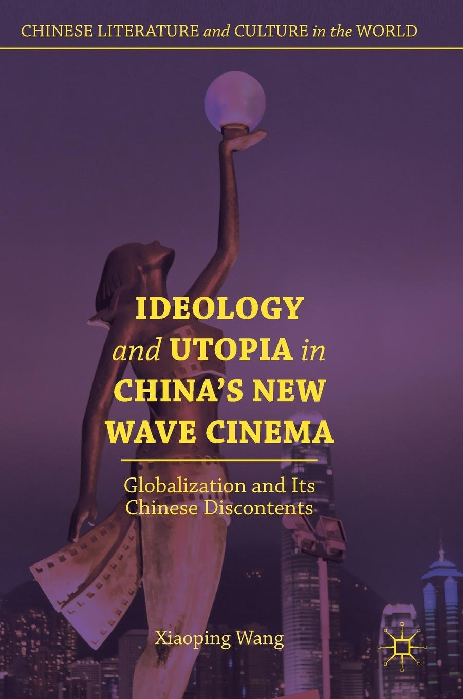 Ideology and Utopia in China's New Wave Cinema: Globalization and Its Chinese Discontents (Chinese Literature and Culture in the World) pdf epub