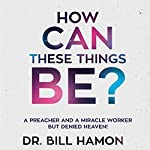 How Can These Things Be?: A Preacher and a Miracle Worker but Denied Heaven! | Bill Hamon