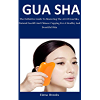 Gua Sha: The Definitive Guide To Mastering The Art Of Gua Sha, Natural Facelift And Chinese Cupping For A Healthy And…