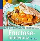Köstlich essen bei Fructose-Intoleranz: Über 130 Rezepte: Fruchtzucker einfach vermeiden
