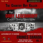 The Country Boy Killer: True Story of Cody Legebokoff, Canada's Teenage Serial Killer: Crimes Canada: True Crimes That Shocked the Nation, Book 6 | JT Hunter