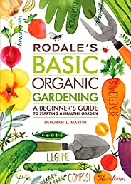 Rodale's Basic Organic Gardening: A Beginner's Guide to Starting a Health