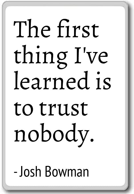 The first thing I\'ve learned is to trust nobody... - Josh ...