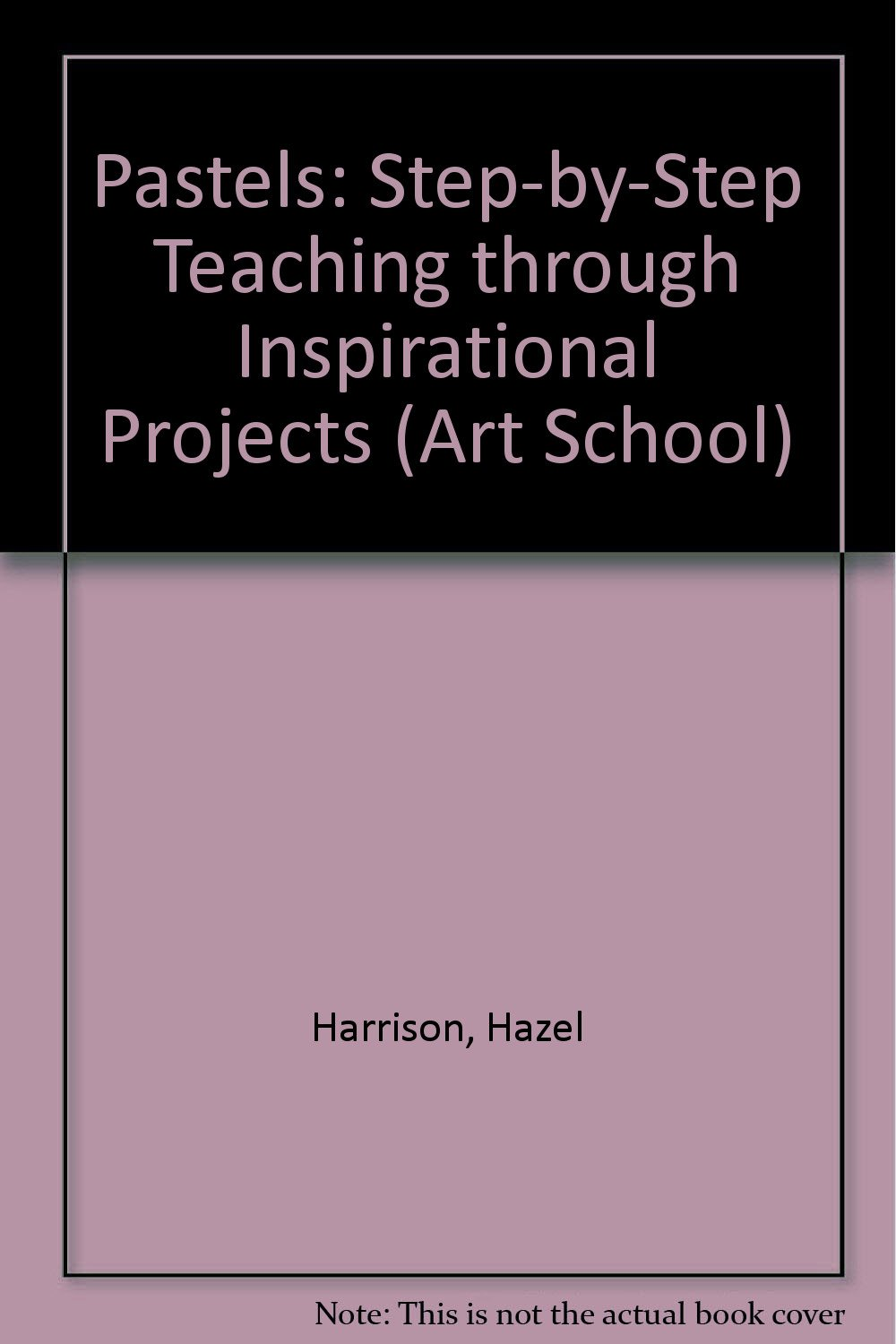 PASTELS: STEP-BY-STEP TEACHING THROUGH INSPIRATIONAL PROJECTS (ART SCHOOL)