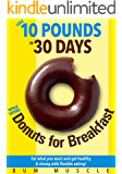 How to Lose 10 Pounds in 30 Days While Eating Donuts for Breakfast!: Get Strong & Healthy! No crash dieting. Eat what you want and still lose weight with flexible eating and keep it off for good!