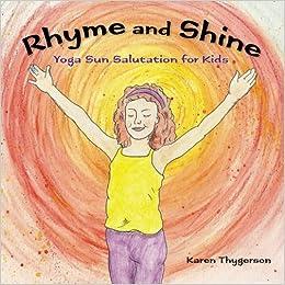 Rhyme And Shine Yoga Sun Salutation For Kids Karen Thygerson 9780615858067 Amazon Books