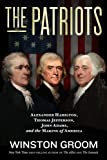 The Patriots: Alexander Hamilton, Thomas Jefferson, John Adams, and the Making of America