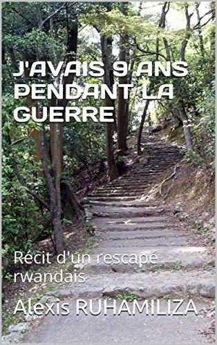 Alexis Pendant - J'AVAIS 9 ANS PENDANT LA GUERRE: Récit d'un rescapé rwandais (French Edition)