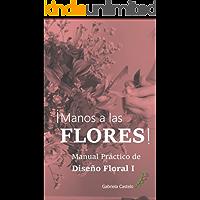 !Manos a las FLORES!: Manual Práctico Diseño Floral
