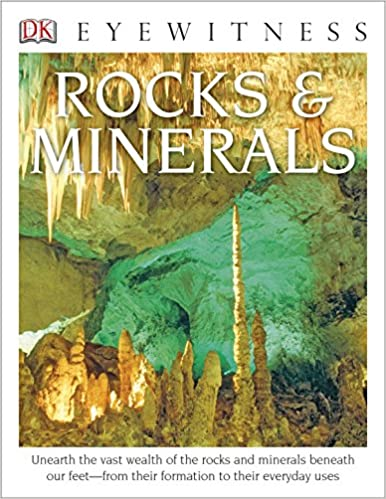 Unearth the Vast Wealth of the Rocks and Minerals Beneath Our Feet from Their Formation to Their Everyday Uses Rocks and Minerals DK Eyewitness Books