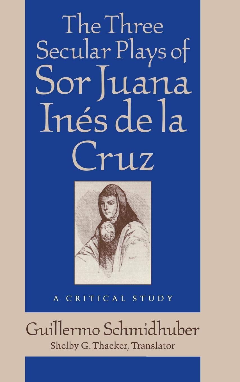 The Three Secular Plays of Sor Juana Inés de la Cruz: A Critical Study (Studies in Romance Languages) by University Press of Kentucky