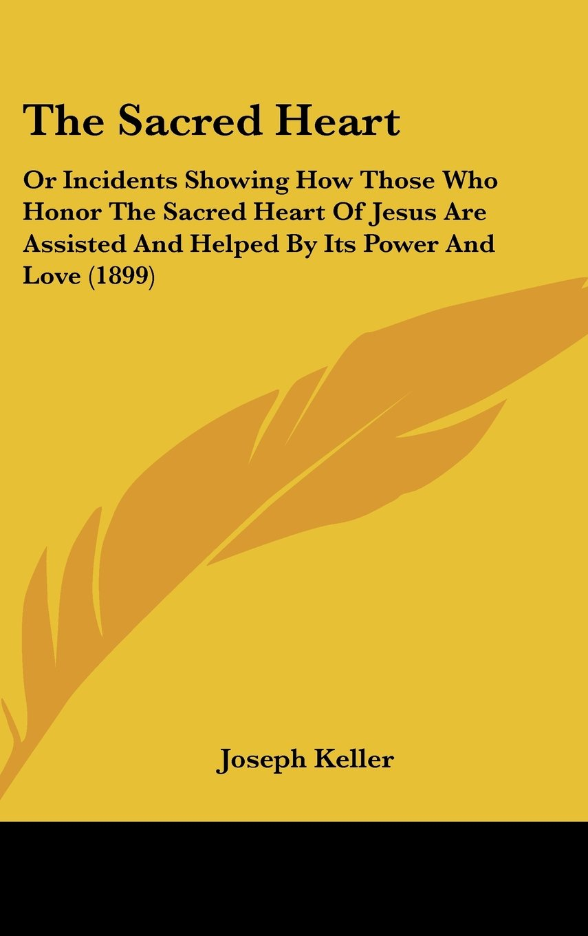 Download The Sacred Heart: Or Incidents Showing How Those Who Honor The Sacred Heart Of Jesus Are Assisted And Helped By Its Power And Love (1899) pdf