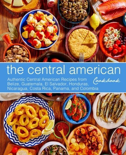 The Central American Cookbook: Authentic Central American Recipes from Belize, Guatemala, El Salvador, Honduras, Nicaragua, Costa Rica, Panama, and Colombia by BookSumo Press