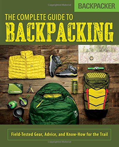 Backpacker Gear Guide - Backpacker The Complete Guide to Backpacking: Field-Tested Gear, Advice, and Know-How for the Trail