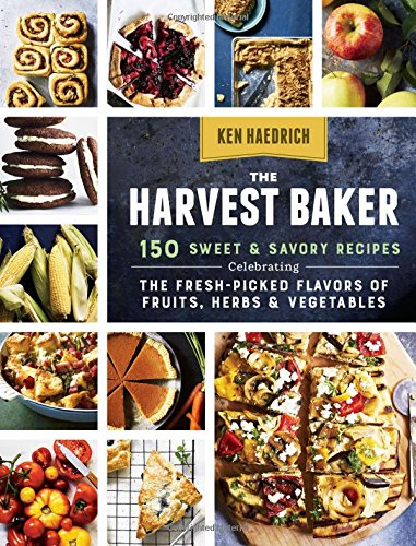 The Harvest Baker: 150 Sweet & Savory Recipes Celebrating the Fresh-Picked Flavors of Fruits, Herbs & Vegetables by Ken Haedrich