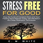 Stress Free for Good: Stop the Cycle of Constant Worry and Start Feeling More Relaxed Today with Meditation and Deep Relaxation Techniques | E. M. White