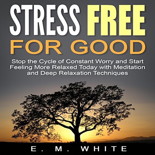 Stress Free for Good: Stop the Cycle of Constant Worry and Start Feeling More Relaxed Today with Meditation and Deep Relaxation Techniques