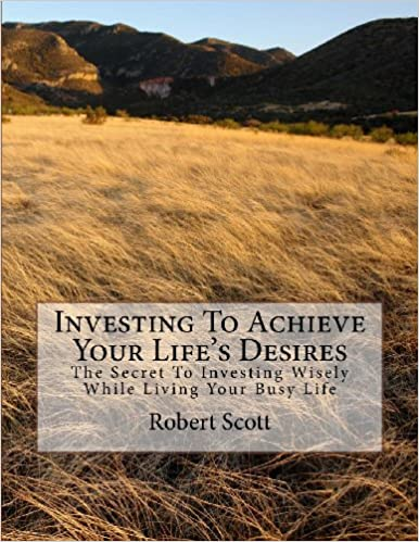 Book Investing To Achieve Your Life's Desires: The Secret To Investing Wisely While Living Your Busy Life