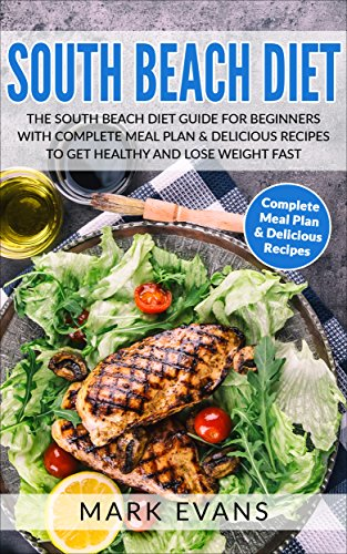 South Beach Diet: The South Beach Diet Guide for Beginners With Complete Meal Plan & Delicious Recipes to Get Healthy and Lose Weight Fast (South Beach Diet Series Book 1) by Mark Evans