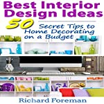 Interior Design Ideas: 50 Tips for Beginners to Home Decorating on a Budget: Complete Guide to Interior Designing | Richard Foreman