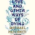 Love and Other Ways of Dying: Essays   Michael Paterniti
