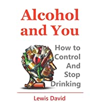 Alcohol and You - 21 Ways to Control and Stop Drinking: How to Give Up Your Addiction...