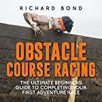 Obstacle Course Racing: The Ultimate Beginners Guide to Completing Your First Adventure Race | Richard Bond