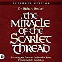 The Miracle of the Scarlet Thread Expanded Edition: Revealing the Power of the Blood of Jesus from Genesis to Revelation Hörbuch von Richard Booker Gesprochen von: William Crockett