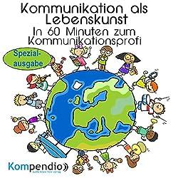 Kommunikationsfähigkeit als Lebenskunst: In 60 Minuten zum Kommunikationsprofi (Spezialausgabe)
