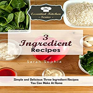 3 Ingredient Recipes: Simple and Delicious Three Ingredient Recipes You Can Make at Home Audiobook