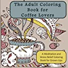 The Adult Coloring Book for Coffee Lovers: A Meditation and Stress Relief Coloring Book for Grown-Ups (Humorous Antistress Coloring Pages and Zentangle Designs for Relaxation and Stress Relief)