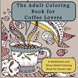 amazoncom the adult coloring book for coffee lovers a meditation and stress relief coloring book for grown ups humorous antistress coloring pages and - Coloring Book For Grown Ups