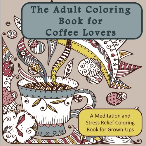 "The Adult Coloring Book for Coffee Lovers: A Meditation and Stress Relief Coloring Book for Grown-Ups (Humorous Antistress Coloring Pages and Zentangle Designs for Relaxation and Stress Relief) by Penelope ""Queen of Adult Coloring Books for Relaxation"" Pewter"