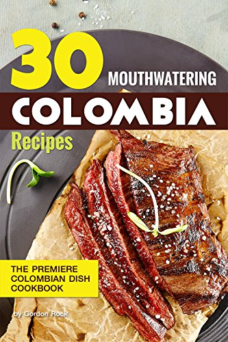 30 Mouthwatering Colombia Recipes: The Premiere Colombian Dish Cookbook by Gordon Rock