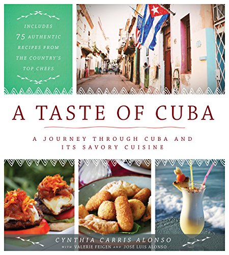 A Taste of Cuba: A Journey Through Cuba and Its Savory Cuisine, Includes 75 Authentic Recipes from the Country's Top Chefs by Cynthia Carris Alonso