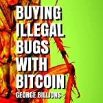 Buying Illegal Bugs with Bitcoin | George Billions