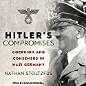 Hitler's Compromises: Coercion and Consensus in Nazi Germany Audiobook by Nathan Stoltzfus Narrated by Shaun Grindell