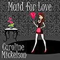Maid for Love: A Romantic Comedy Audiobook by Caroline Mickelson Narrated by Caroline Shively