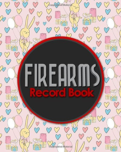 Firearms Record Book: The Responsible Way to Keep Track of Your Gun Acquisition, Disposition and Collection, Cute Birthday Cover (Firearms Record Books) (Volume 27)
