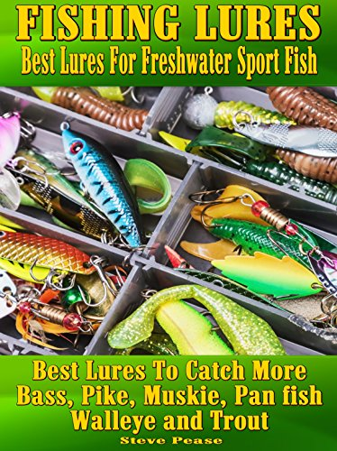 Fishing Lures:Best Lures For Freshwater Sport Fish: Best lures to catch more Bass, Pike, Muskie, and Panfish Walleye and Trout by [Pease, Steve]