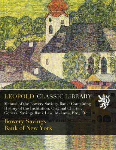 Download Manual of the Bowery Savings Bank: Containing History of the Institution, Original Charter, General Savings Bank Law, by-Laws, Etc., Etc. ebook