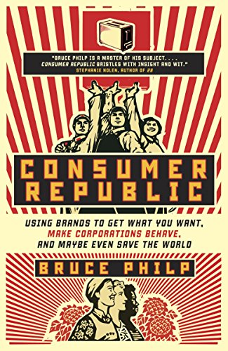 Consumer Republic: Using Brands to Get What You Want, Make Corporations Behave, and Maybe Even Save the World