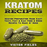 Kratom Recipes: Kratom Preparation Made Easy! Tasty, Fast & Easy Food & Drink Recipes to Make at Home | Victor Fields
