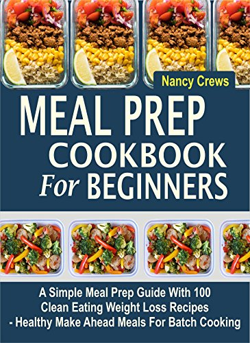 Meal Prep Cookbook For Beginners: A Simple Meal Prep Guide With 100 Clean Eating Weight Loss Recipes  - Healthy Make Ahead Meals For Batch Cooking by Nancy Crews