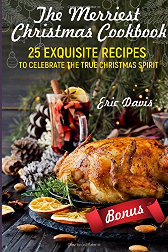 The Merriest Christmas Cookbook: 25 Exquisite Recipes to Celebrate the True Christmas Spirit: Black and White by Eric Davis