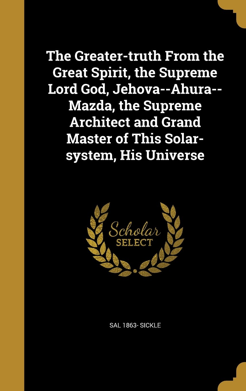 The Greater-Truth from the Great Spirit, the Supreme Lord God, Jehova--Ahura--Mazda, the Supreme Architect and Grand Master of This Solar-System, His Universe pdf epub