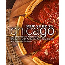 New York vs. Chicago: The Empire State Meets with Windy City with Authentic New York Recipes and Chicago Recipes