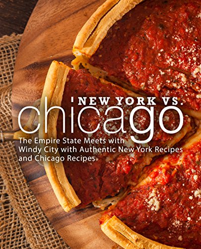 New York vs. Chicago: The Empire State Meets with Windy City with Authentic New York Recipes and Chicago Recipes by BookSumo Press